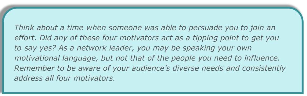 As a network leader, you may be speaking your own motivational language, but not that of the people you need to influence. Remember to be aware of your audience's diverse needs and consistently address all four motivators.